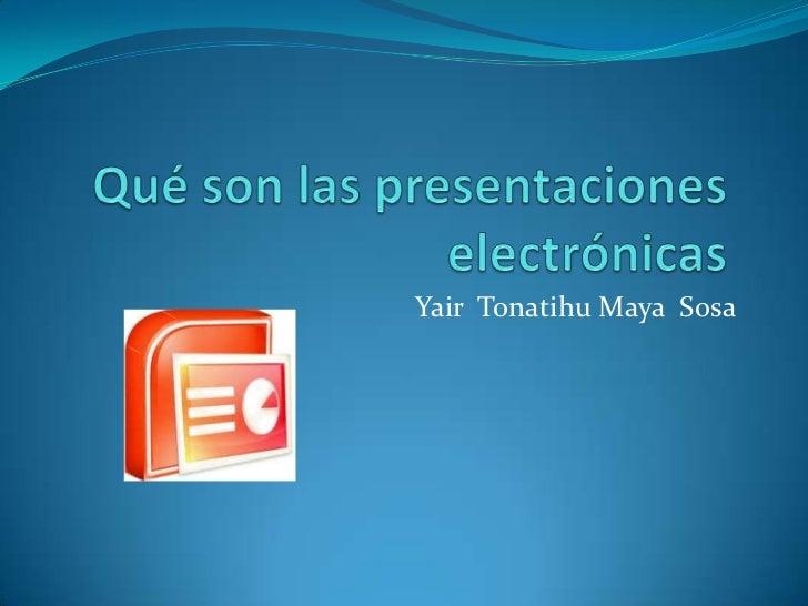 Qué son las presentaciones electrónicas<br />Yair  Tonatihu Maya  Sosa <br />