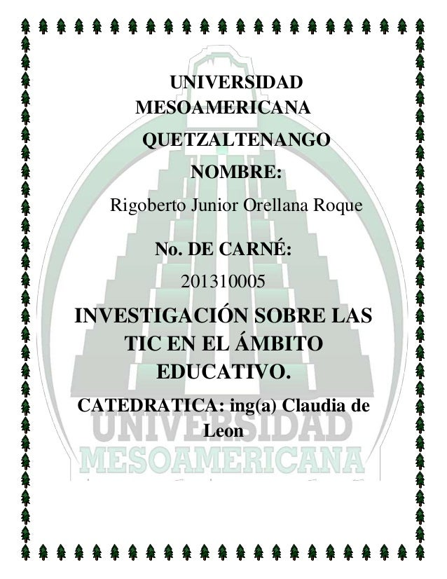 UNIVERSIDAD MESOAMERICANA QUETZALTENANGO NOMBRE: Rigoberto Junior Orellana Roque No. DE CARNÉ: 201310005 INVESTIGACIÓN SOB...
