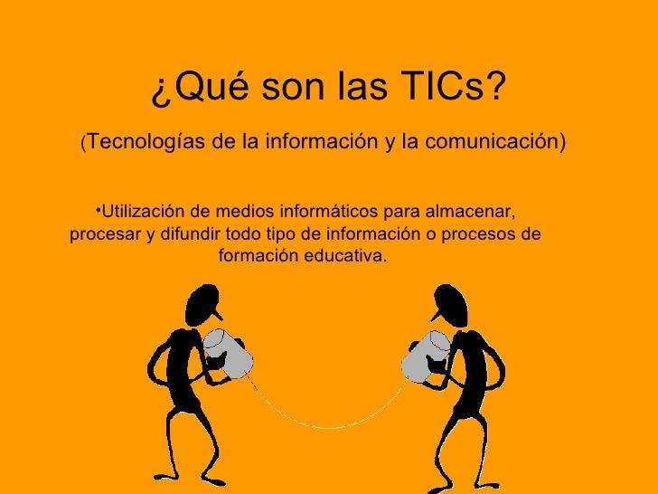 ¿Qué son las TICs? ( Tecnologías de la información y la comunicación)   <ul><li>Utilización de medios informáticos para al...