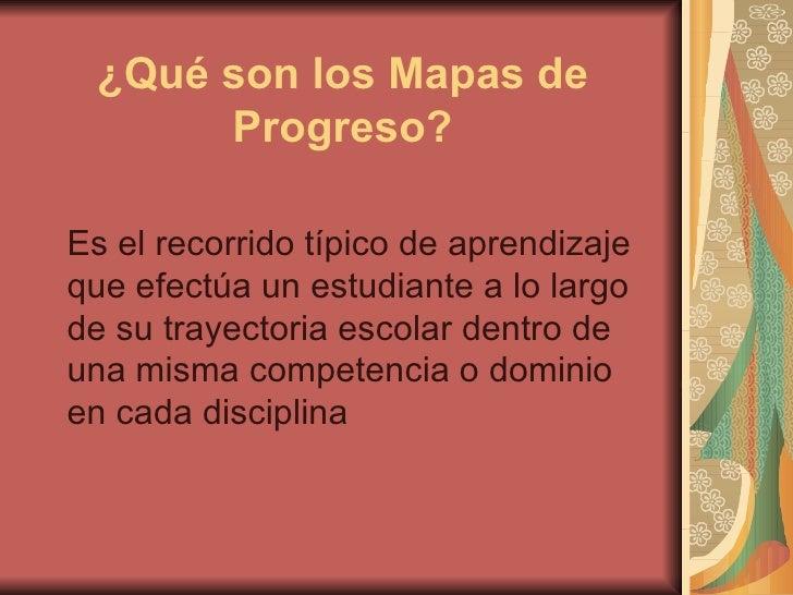 ¿Qué son los Mapas de Progreso? Es el recorrido típico de aprendizaje que efectúa un estudiante a lo largo de su trayector...