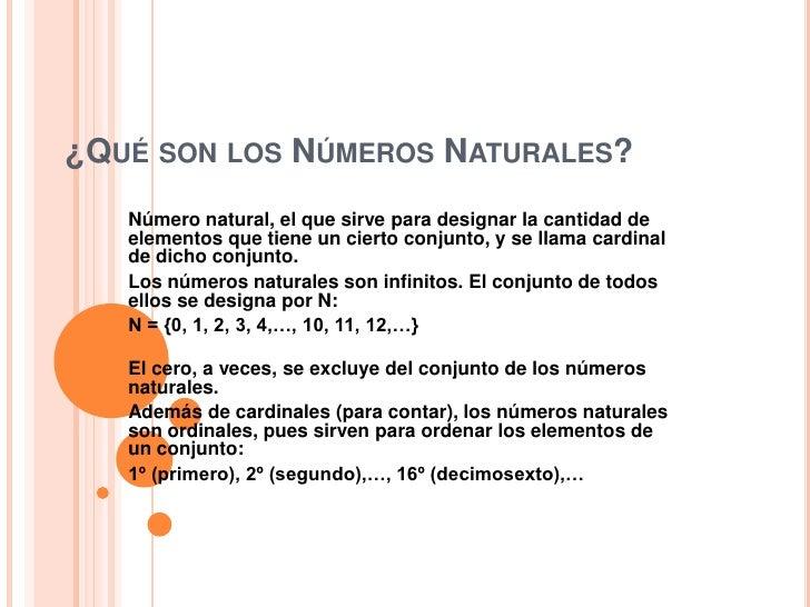 ¿Qué son los Números Naturales?<br />Número natural, el que sirve para designar la cantidad de elementos que tiene un cier...