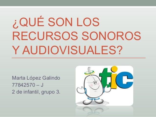 ¿QUÉ SON LOSRECURSOS SONOROSY AUDIOVISUALES?Marta López Galindo77842570 – J2 de infantil, grupo 3.