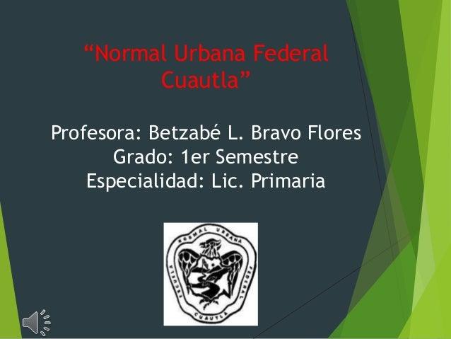 """Normal Urbana Federal  Cuautla""  Profesora: Betzabé L. Bravo Flores  Grado: 1er Semestre  Especialidad: Lic. Primaria"