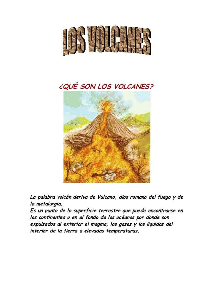 ¿QUÉ SON LOS VOLCANES?La palabra volcán deriva de Vulcano, dios romano del fuego y dela metalurgia.Es un punto de la super...