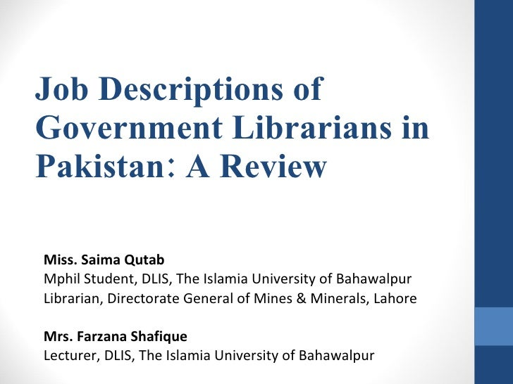 Job Descriptions of Government Librarians in Pakistan: A Review Miss. Saima Qutab Mphil Student, DLIS, The Islamia Univers...