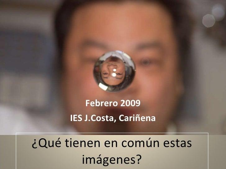 ¿Qué tienen en común estas imágenes? Febrero 2009 IES J.Costa, Cariñena