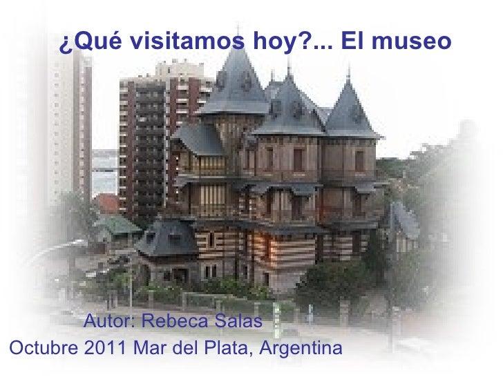 ¿Qué visitamos hoy?... El museo Autor: Rebeca Salas  Octubre 2011 Mar del Plata, Argentina