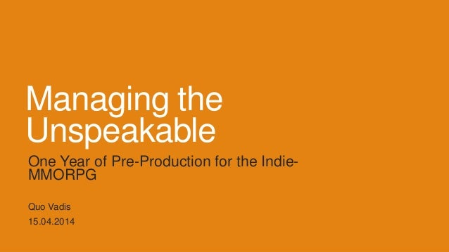 Managing the Unspeakable One Year of Pre-Production for the Indie- MMORPG Quo Vadis 15.04.2014