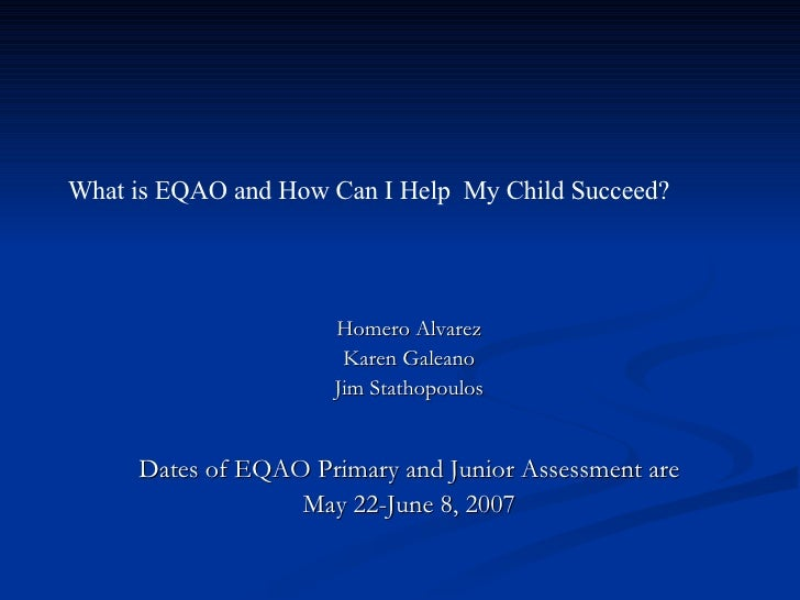 What is EQAO and How Can I Help  My Child Succeed? Homero Alvarez Karen Galeano Jim Stathopoulos Dates of EQAO Primary and...