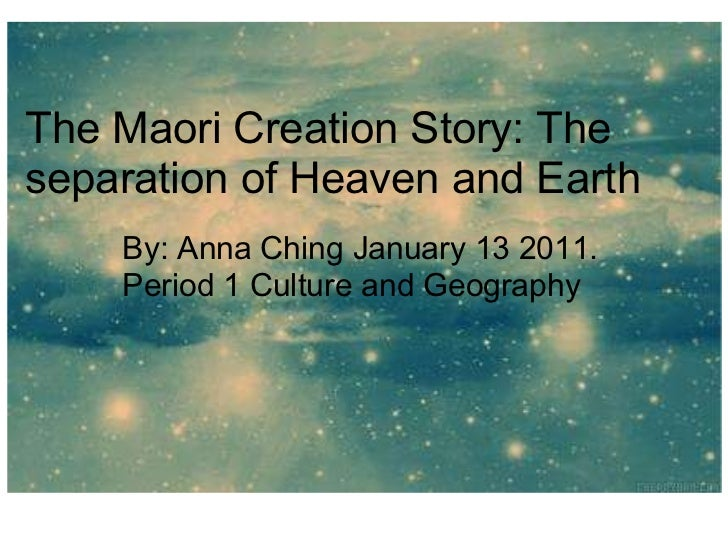 The Maori:Creation story The Maori Creation Story: The separation of Heaven and Earth        By: Anna Ching January...