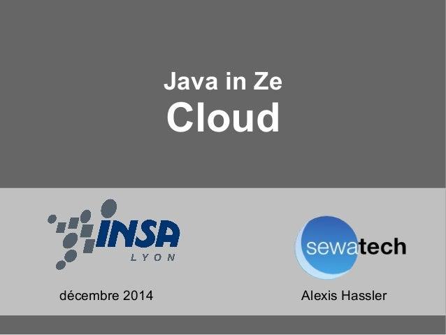 Java in Ze  Cloud  décembre 2014 Alexis Hassler