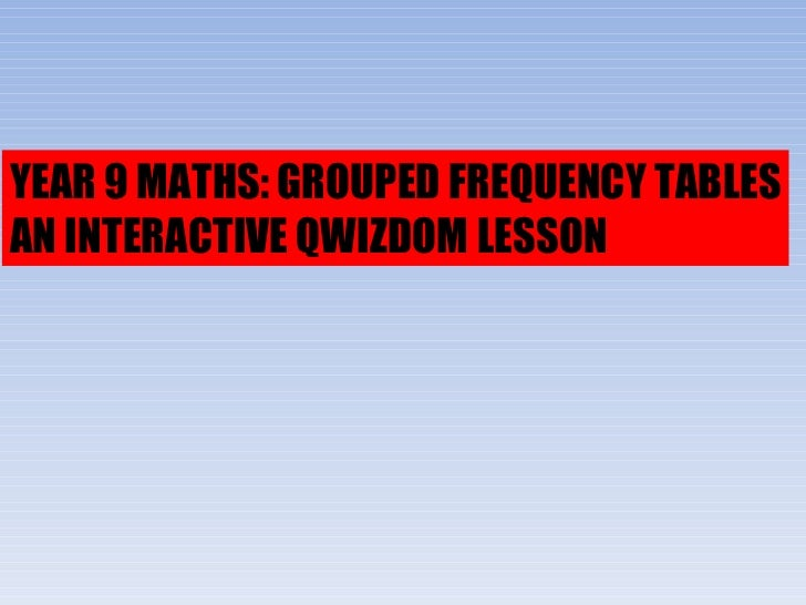 YEAR 9 MATHS: GROUPED FREQUENCY TABLES AN INTERACTIVE QWIZDOM LESSON