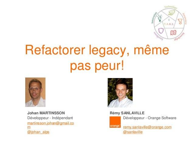Refactorer legacy, même pas peur! Johan MARTINSSON Développeur - Indépendant martinsson.johan@gmail.co m @johan_alps Rémy ...
