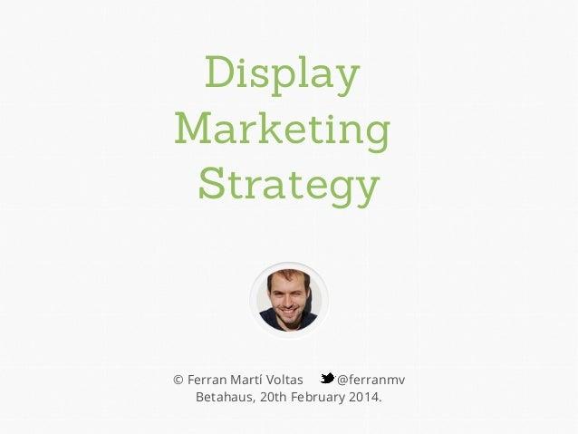 Display Marketing Strategy © Ferran Martí Voltas @ferranmv Betahaus, 20th February 2014.