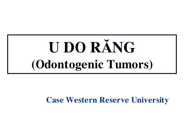 U DO RĂNG (Odontogenic Tumors) Case Western Reserve University