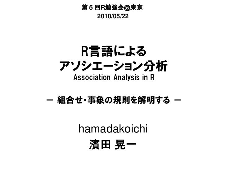 第5回R勉強会@東京       2010/05/22   R言語による アソシエーション分析   Association Analysis in R- 組合せ・事象の規則を解明する -    hamadakoichi      濱田 晃一