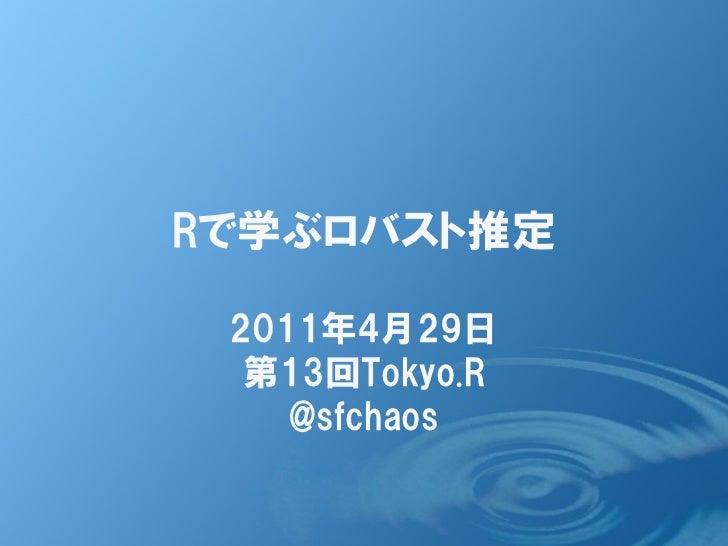 Rで学ぶロバスト推定 2011年4月29日  第13回Tokyo.R    @sfchaos