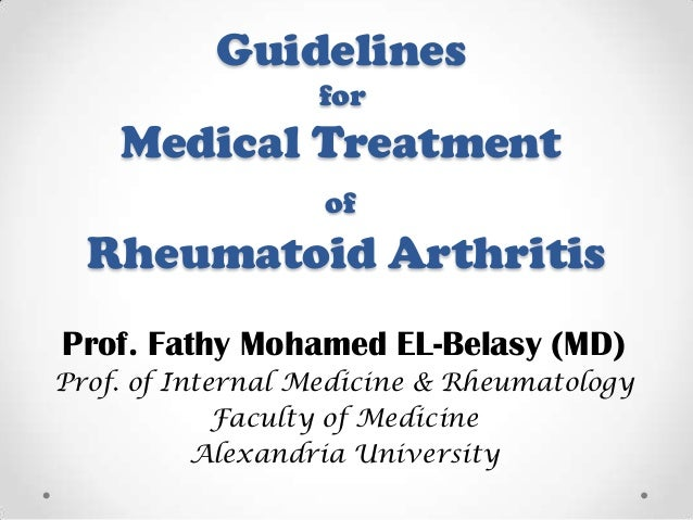 Guidelines for  Medical Treatment of  Rheumatoid Arthritis Prof. Fathy Mohamed EL-Belasy (MD) Prof. of Internal Medicine &...