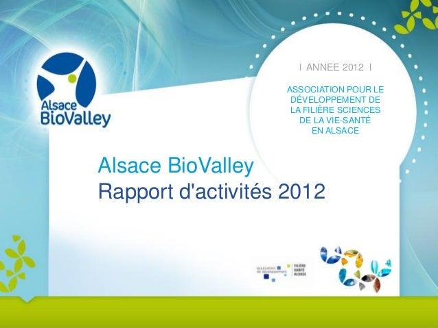 l ANNEE 2012 l ASSOCIATION POUR LE DÉVELOPPEMENT DE LA FILIÈRE SCIENCES DE LA VIE-SANTÉ EN ALSACE  Alsace BioValley Rappor...