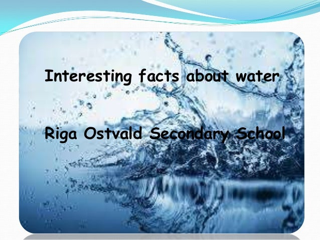 Interesting facts about water Interesting facts about water  Riga Ostvald Secondary School