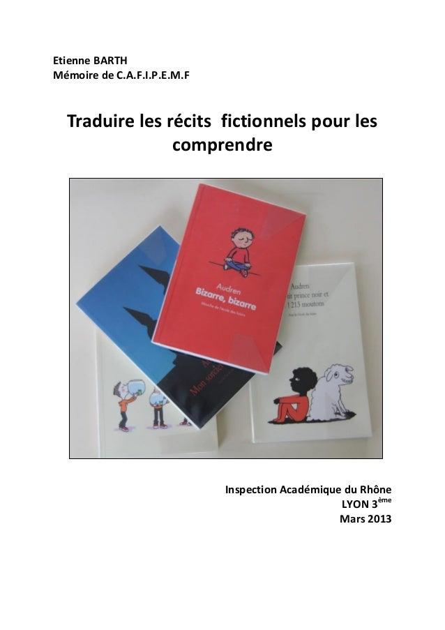 Etienne BARTH Mémoire de C.A.F.I.P.E.M.F Inspection Académique du Rhône LYON 3ème Mars 2013 Traduire les récits fictionnel...