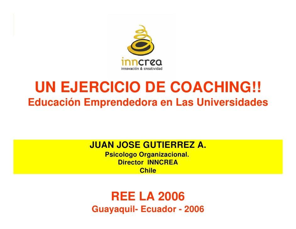 UN EJERCICIO DE COACHING!! Educación Emprendedora en Las Universidades               JUAN JOSE GUTIERREZ A.              P...
