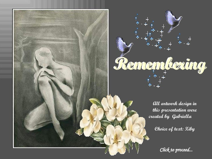 Click to proceed... All artwork design in this presentation were created by  Gabriella  Choice of text: Xiby Remembering R...