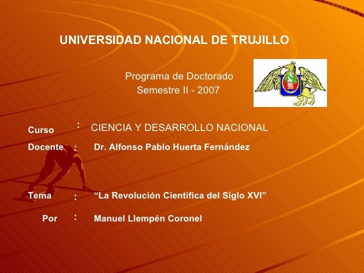 UNIVERSIDAD NACIONAL DE TRUJILLO Programa de Doctorado Semestre II - 2007 CIENCIA Y DESARROLLO NACIONAL Docente : Dr. Alfo...