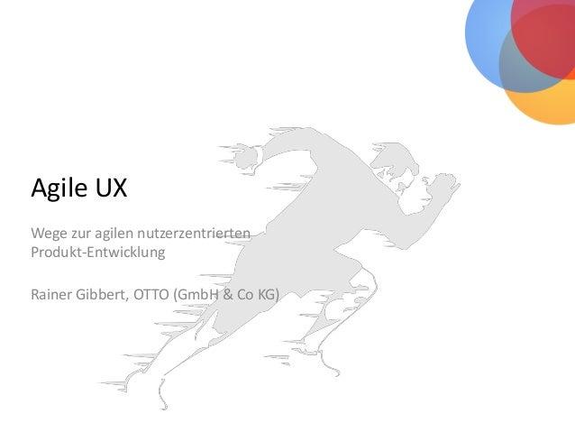 Agile UX Wege zur agilen nutzerzentrierten Produkt-Entwicklung Rainer Gibbert, OTTO (GmbH & Co KG)