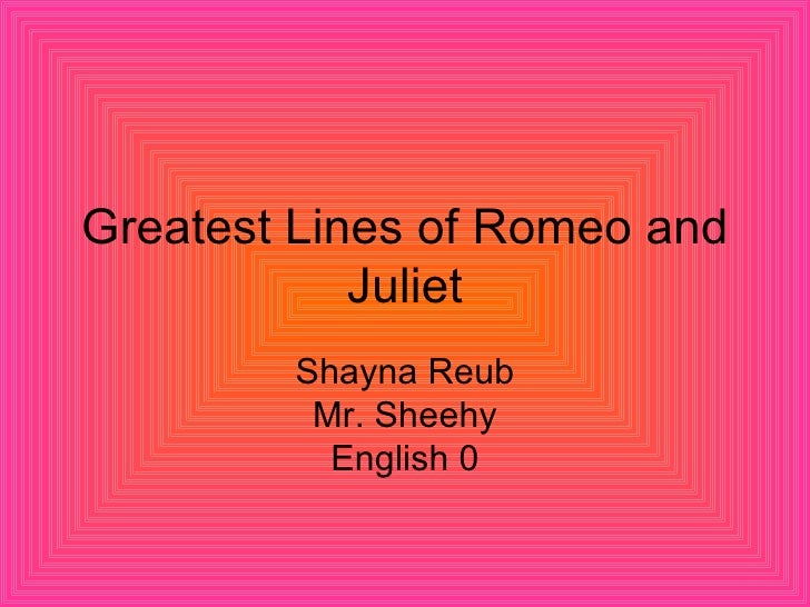 Greatest Lines of Romeo and Juliet Shayna Reub Mr. Sheehy English 0