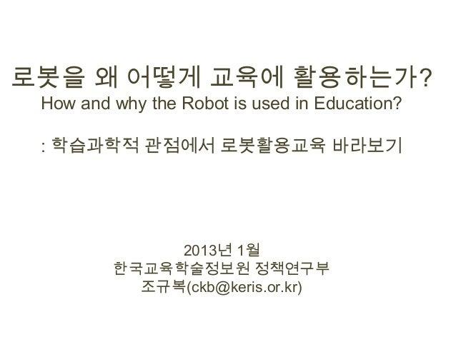 로봇을 왜 어떻게 교육에 활용하는가? How and why the Robot is used in Education? : 학습과학적 관점에서 로봇활용교육 바라보기              2013년 1월         한국...