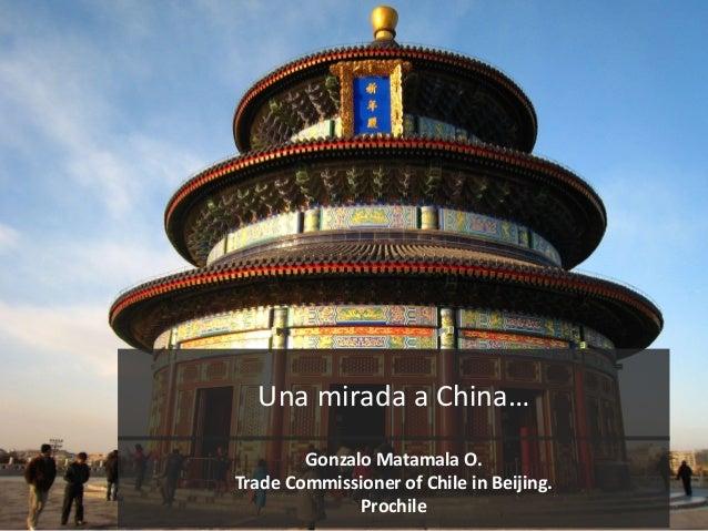 Una mirada a China…Gonzalo Matamala O.Trade Commissioner of Chile in Beijing.Prochile
