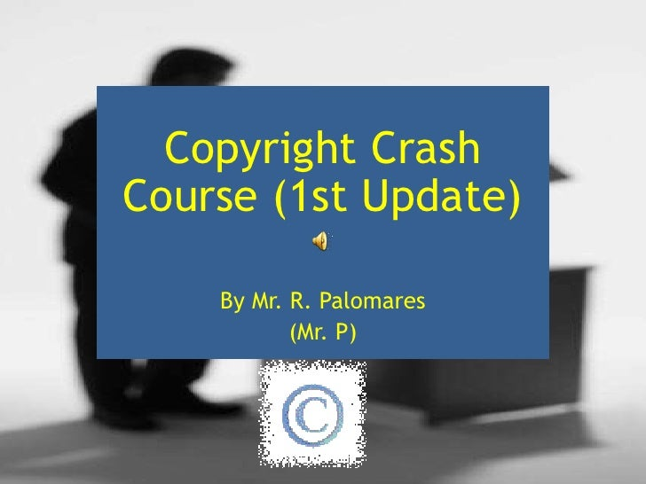 Copyright Crash Course (1st Update)<br />By Mr. R. Palomares<br />(Mr. P)<br />