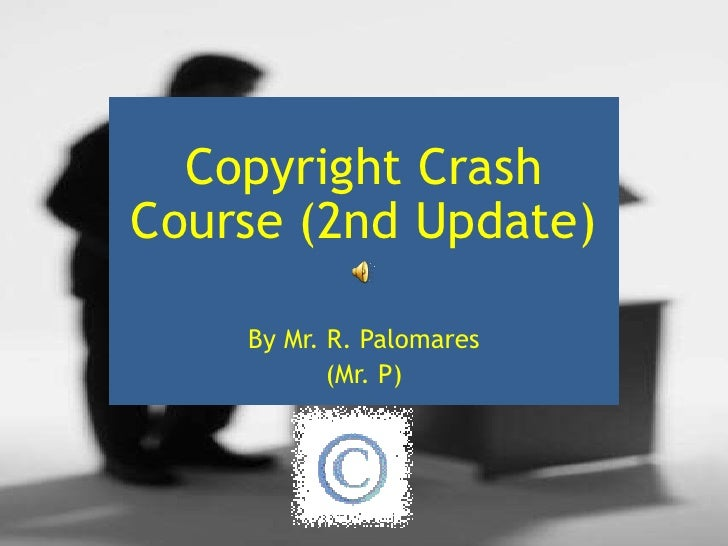 Copyright Crash Course (2nd Update)<br />By Mr. R. Palomares<br />(Mr. P)<br />