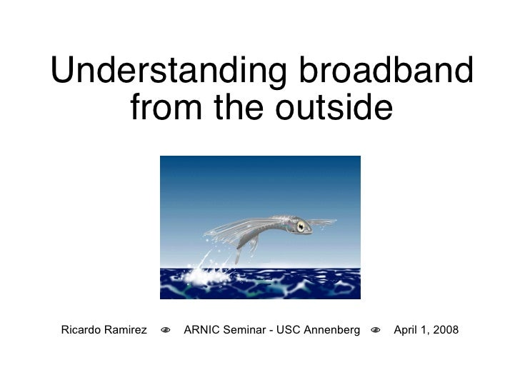 Understanding broadband from the outside Ricardo Ramirez     ARNIC Seminar - USC Annenberg     April 1, 2008