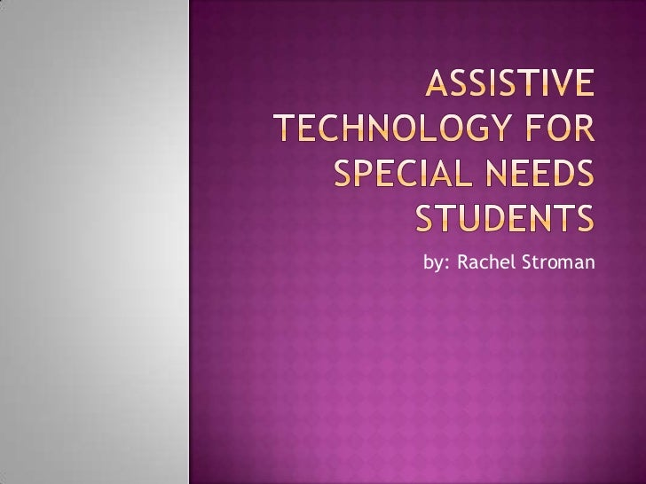 Assistive Technology for Special Needs Students<br /> by: Rachel Stroman<br />