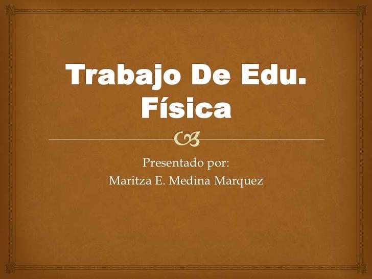 Presentado por:Maritza E. Medina Marquez