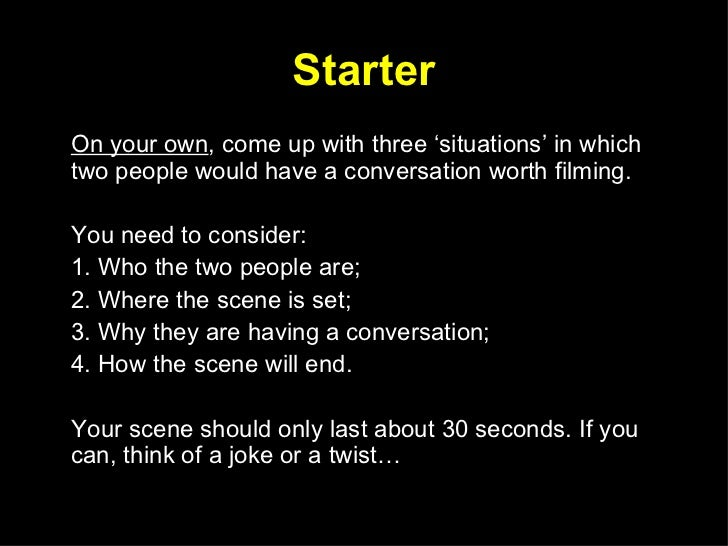 Starter <ul><li>On your own , come up with three 'situations' in which two people would have a conversation worth filming....