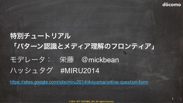 © 2014 NTT DOCOMO, INC. All rights reserved. モデレータ:栄藤@mickbean ハッシュタグ#MIRU2014 https://sites.google.com/site/miru2014ok...