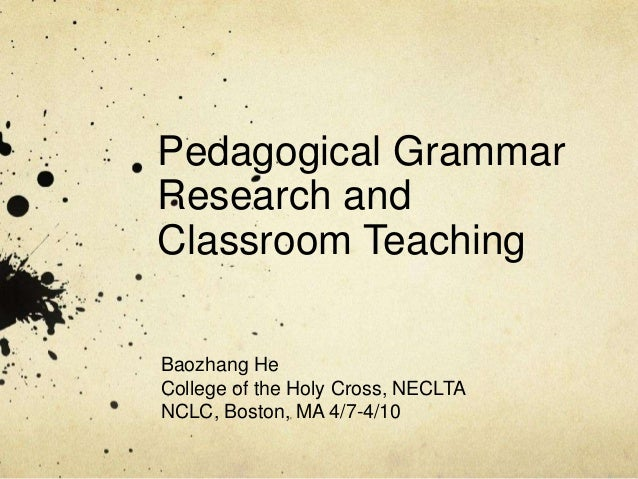 Pedagogical GrammarResearch andClassroom TeachingBaozhang HeCollege of the Holy Cross, NECLTANCLC, Boston, MA 4/7-4/10