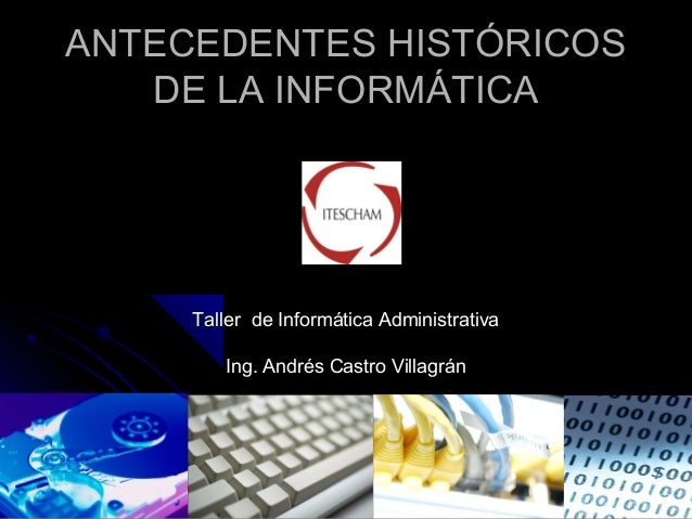 ANTECEDENTES HISTÓRICOSANTECEDENTES HISTÓRICOS DE LA INFORMÁTICADE LA INFORMÁTICA Taller de Informática AdministrativaTall...