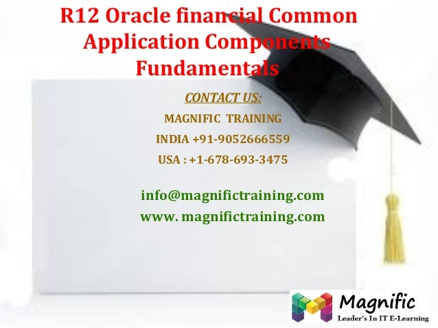 R12 Oracle financial Common Application Components Fundamentals CONTACT US: MAGNIFIC TRAINING INDIA +91-9052666559 USA : +...