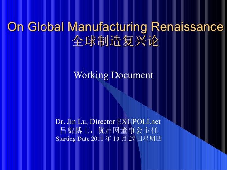 On Global Manufacturing Renaissance 全球制造复兴论 Working Document  Dr. Jin Lu, Director EXUPOLI.net  吕锦博士,优启网董事会主任 Starting Dat...