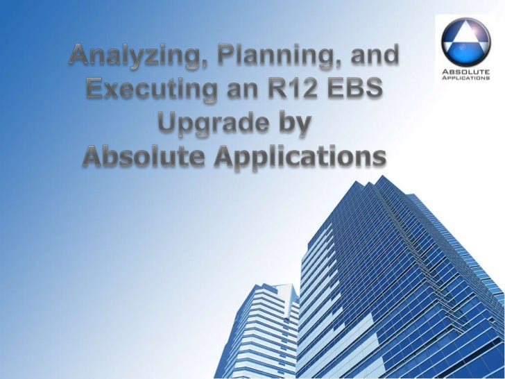 Analyzing, Planning, and Executing an R12 EBS Upgrade by<br />Absolute Applications<br />