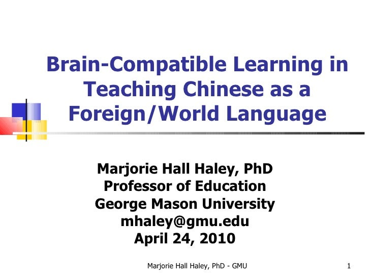 Brain-Compatible Learning in Teaching Chinese as a Foreign/World Language Marjorie Hall Haley, PhD Professor of Education ...