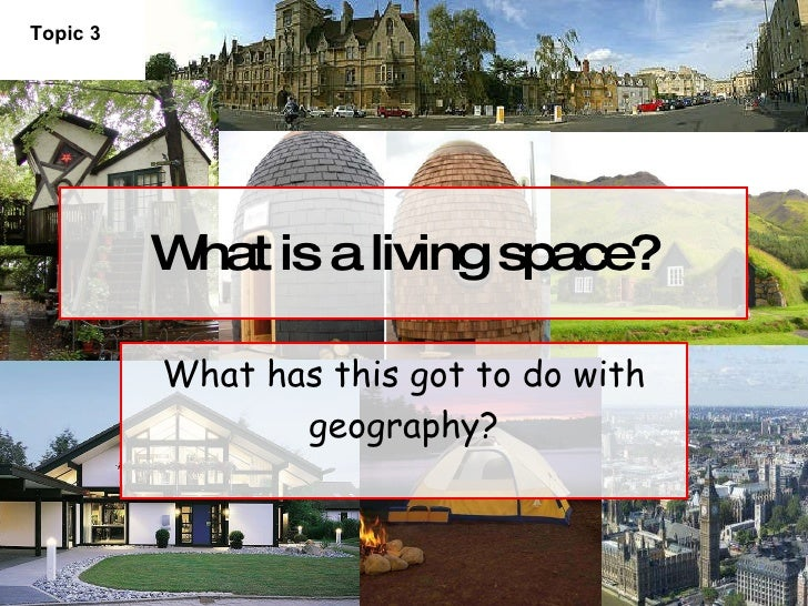 What is a living space? What has this got to do with geography? Topic 3