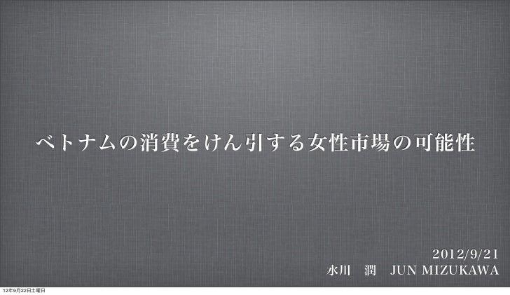 ベトナムの消費をけん引する女性市場の可能性                               2012/9/21                     水川潤JUN MIZUKAWA12年9月22日土曜日