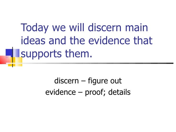 Today we will discern main ideas and the evidence that supports them. discern – figure out evidence – proof; details