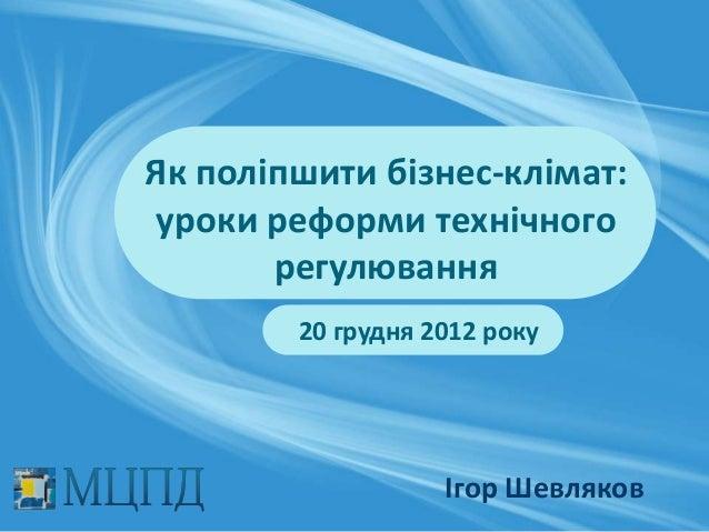Як поліпшити бізнес-клімат:уроки реформи технічного       регулювання        20 грудня 2012 року                   Ігор Ше...