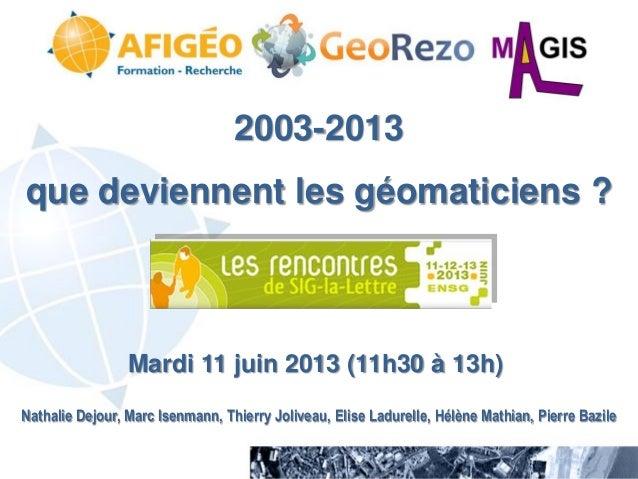 2003-2013 que deviennent les géomaticiens ?  Mardi 11 juin 2013 (11h30 à 13h) Nathalie Dejour, Marc Isenmann, Thierry Joli...